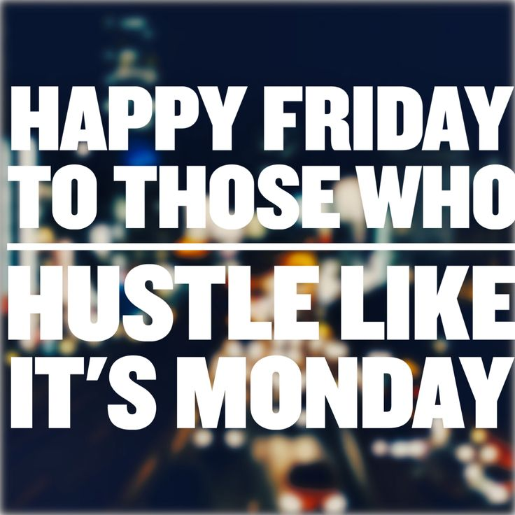 TGIF: The Grind Includes Fridays. Work Hard, Play Harder. Never let-up on a Friday. Finish the week strong and carry that momentum into the next week.