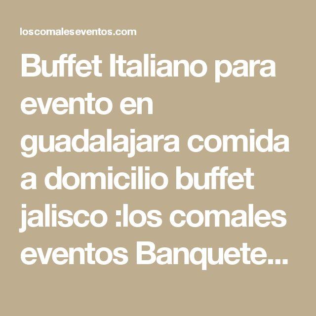 Buffet Italiano para evento en guadalajara comida a domicilio buffet jalisco :los comales eventos Banquetes Catering y Eventos en Guadalajara:Los Comales eventos