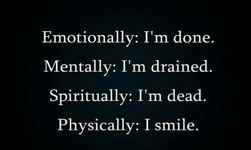 Emotionally: I'm done. Mentally: I'm drained. Spiritually: I'm dead. Physically: I smile.