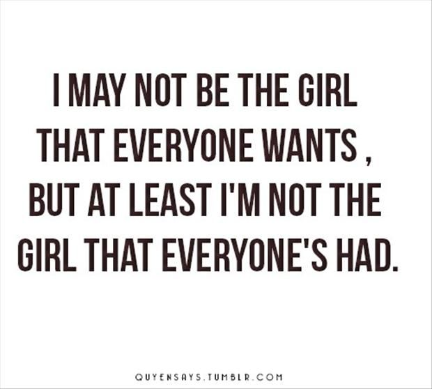 True!!! I may not be the girl everyone wants, but at least I'm not the girl that everyone has had.