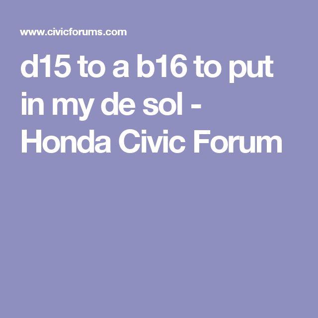 d15 to a b16 to put in my de sol - Honda Civic Forum