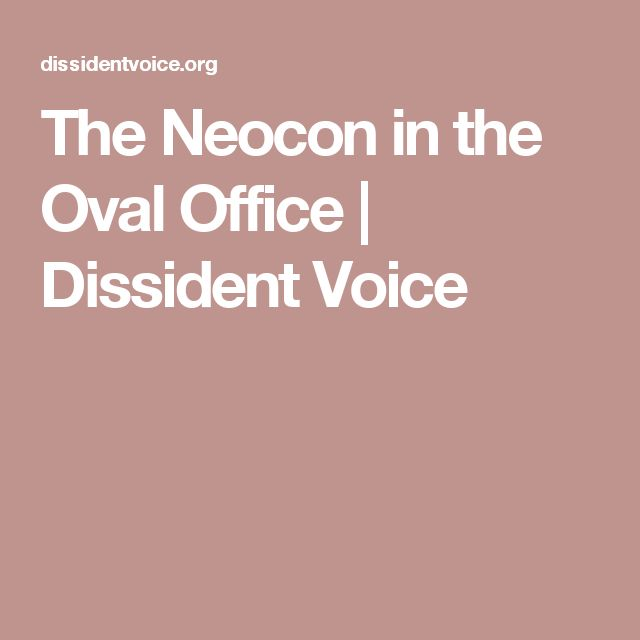 The Neocon in the Oval Office | Dissident Voice