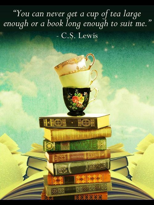 """""""You can never get a cup of tea large enough or a book long enough to suit me."""" ~ C. S. Lewis"""