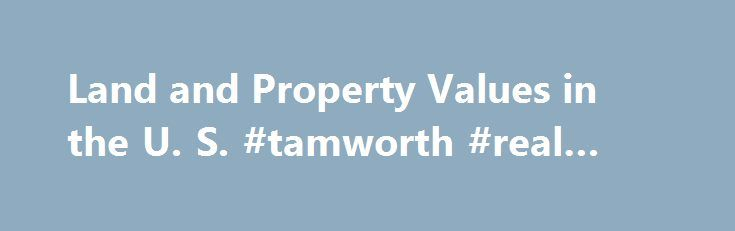 Land and Property Values in the U. S. #tamworth #real #estate http://england.remmont.com/land-and-property-values-in-the-u-s-tamworth-real-estate/  #real estate value estimator # Land Prices by State The data provided here are estimates for 50 U.S. states and the District of Columbia of the prices and quantities of residential housing and its two components, land and structures. Estimated figures are all in nominal dollars (not in constant dollars adjusted for inflation) and reported…