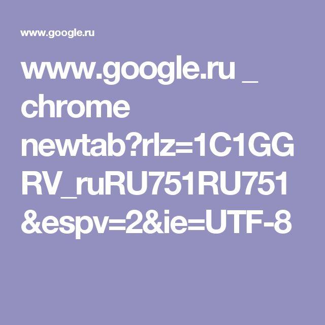 www.google.ru _ chrome newtab?rlz=1C1GGRV_ruRU751RU751&espv=2&ie=UTF-8