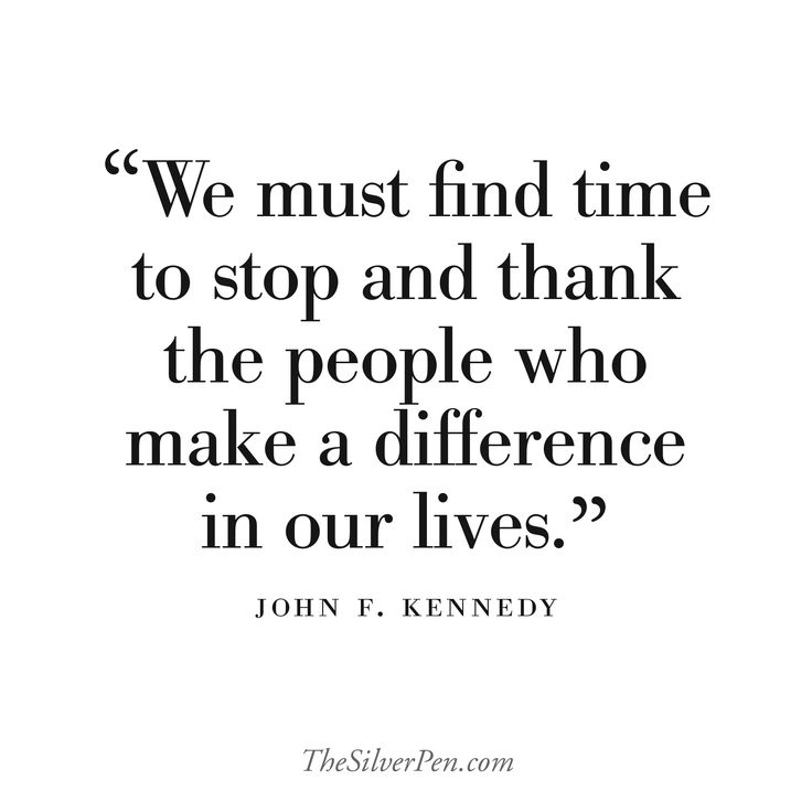We must find time to stop and thank the people who make a difference in our lives. ~John F. Kennedy.