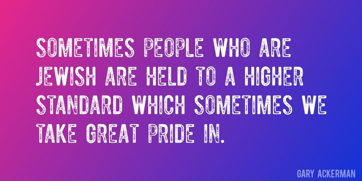 Quote by Gary Ackerman => Sometimes people who are Jewish are held to a higher standard which sometimes we take great pride in.