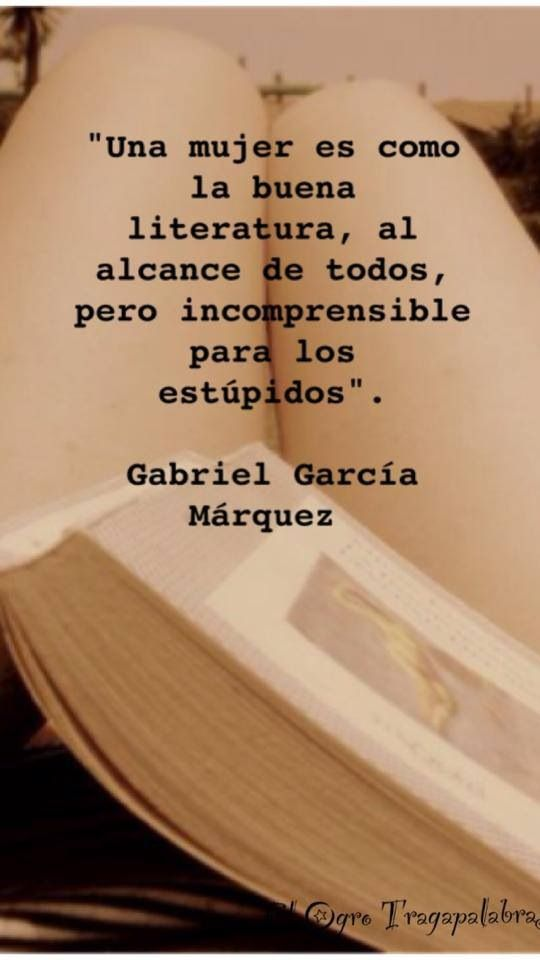 A woman is like good literature, within reach of all, but incomprehensible to the stupid.....Gabriel Garcia Marquez