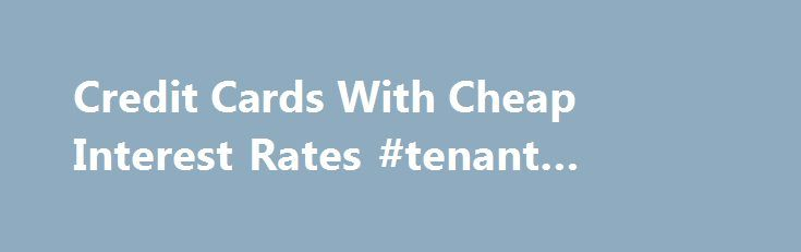 Credit Cards With Cheap Interest Rates #tenant #credit #report http://credit-loan.remmont.com/credit-cards-with-cheap-interest-rates-tenant-credit-report/  #cheapest credit cards # Who has the cheapest credit card interest rate? Information verified correct on November 18th, 2015 A credit card with an extremely low interest rate may be easier to find than you think. One of the most basic financial tools most Australians have in their arsenal is the credit card, and one […]