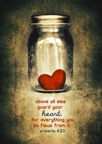 """""""Above All Else Guard Your Heart, for everything you do flows from it. [Proverbs 4:23]"""