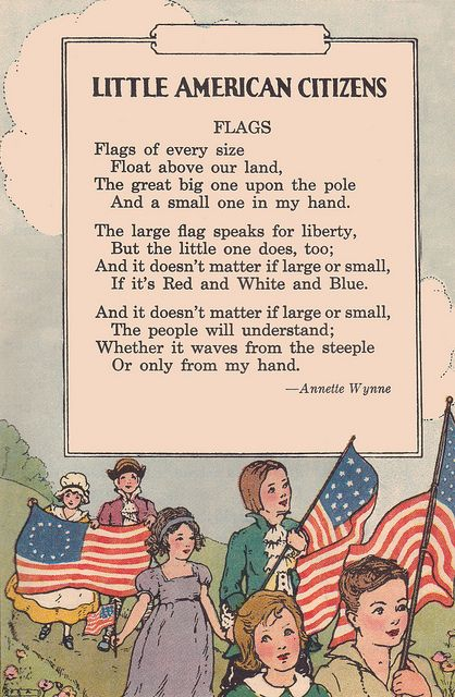"""Little American Citizens - Flags ~ """"Flags of every size Float above our land, The great big one upon the pole and a small one in my hand. The large flag speaks for liberty, But the little one does, too; And it doesn't matter if large or small, If it's Red and White and Blue. And it doesn't matter if large or small,    The people will understand; Whether it waves from the steeple, or only from my hand."""" ~ WWI era patriotic verse by Annette Wynne."""