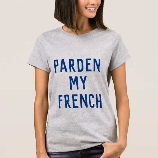 Pardon My French Funny Graphic Tee This fun graphic Tee does all the talking for you. #PardonMyFrench Funny Graphic Tee