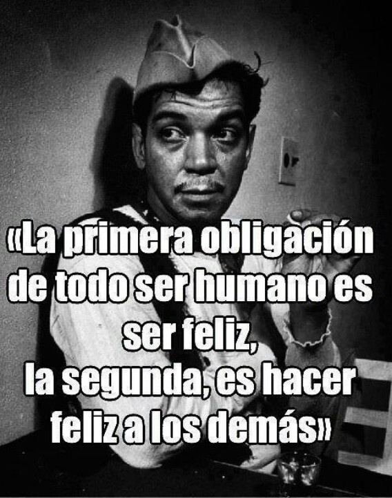 """The first obligation of all human beings is to be happy, the second, is to make others happy."" - Cantinflas"