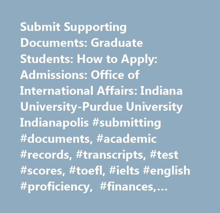 Submit Supporting Documents: Graduate Students: How to Apply: Admissions: Office of International Affairs: Indiana University-Purdue University Indianapolis #submitting #documents, #academic #records, #transcripts, #test #scores, #toefl, #ielts #english #proficiency, #finances, #passport…