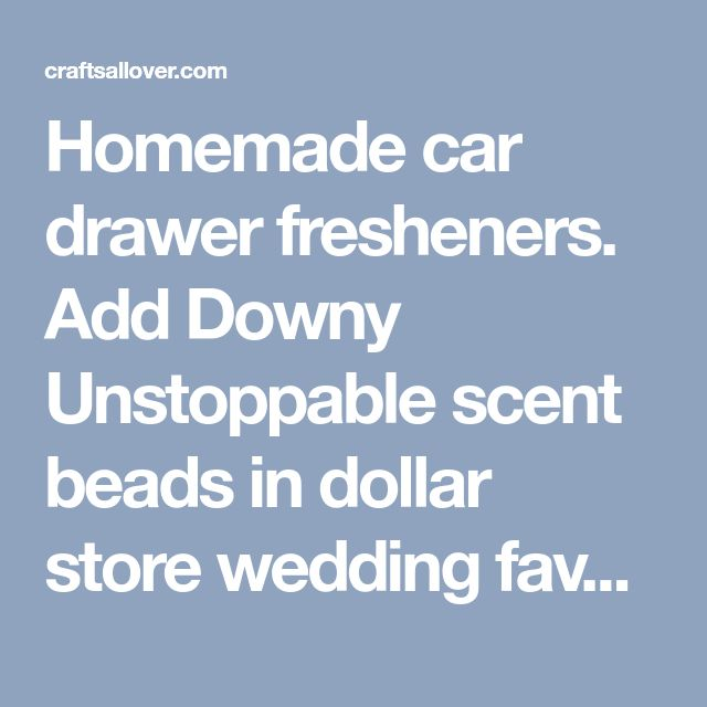 Homemade car drawer fresheners. Add Downy Unstoppable scent beads in dollar store wedding favor bags or dryer fabric softener sheets, tied with a ribbon. The scent will last for months. - Crafts All Over