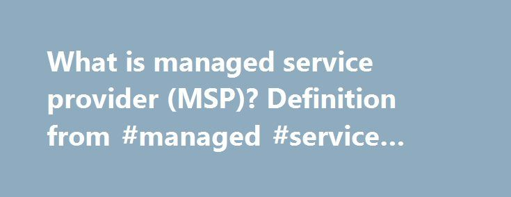 What is managed service provider (MSP)? Definition from #managed #service #offerings http://stockton.remmont.com/what-is-managed-service-provider-msp-definition-from-managed-service-offerings/  # managed service provider (MSP) MSPs usually charge a flat monthly fee under the subscription model. This approach provides the MSP with a monthly recurring revenue stream, in contrast to IT projects that tend to be one-time transactions. MSPs often provide their offerings under a service-level…