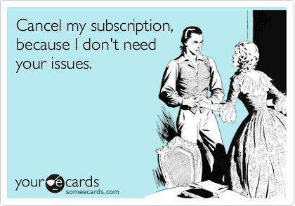 Cancel my subscription, because I don't need your issues. | Encouragement Ecard | someecards.com
