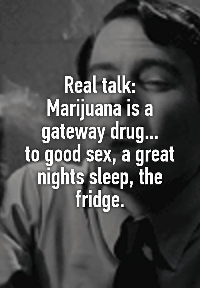 """Real talk: Marijuana is a gateway drug... to good sex, a great nights sleep, the fridge."""