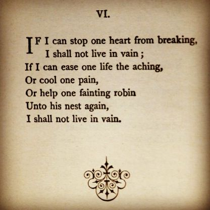 Emily Dickinson. If I can stop one heart from breaking I shall not live in vain.
