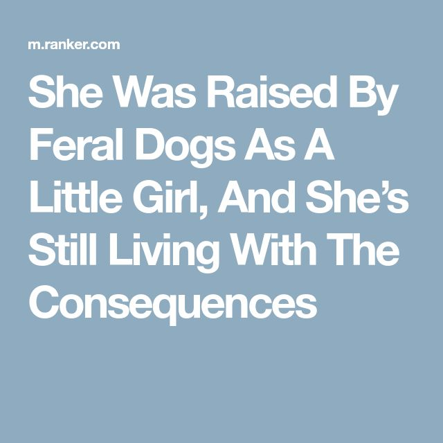 She Was Raised By Feral Dogs As A Little Girl, And She's Still Living With The Consequences