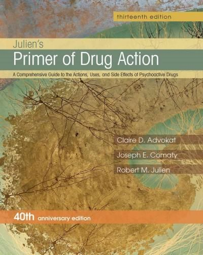 Julien's Primer of Drug Action: A Comprehensive Guide to the Actions, Uses, and Side Effects of Psychoactive Drug...