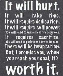 """fitness inspiration quote  """"It will hurt. It will take time. It will require dedication. It will require willpower. You will need to make healthy decisions. It requires sacrifice. You will need to push your body to its max. There will be temptation. But, I promise you, when you reach your goal, it's worth it."""""""