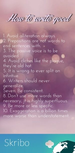 1. avoid alliteration always. 2. prepositions are not words to end sentences with.3. the passive voice is to be avoided.4. avoid cliches like the plague, they're old hat.5. it