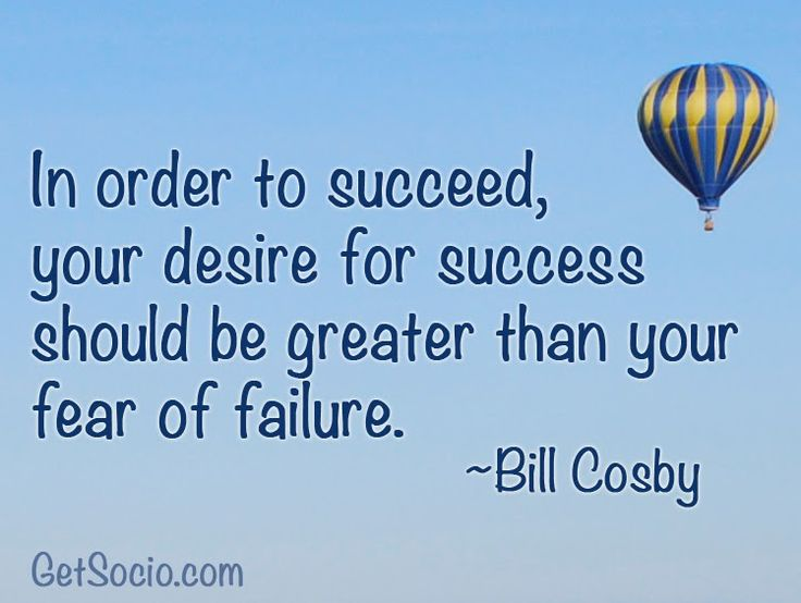 fear success   ... your desire for success should be greater than your fear of failure