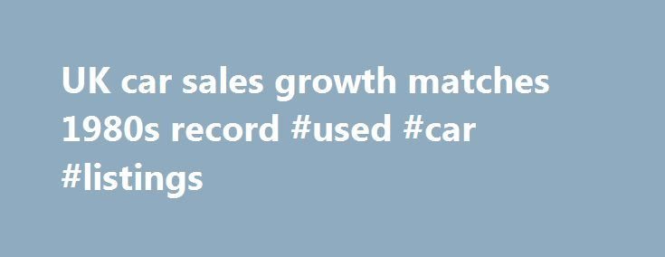 UK car sales growth matches 1980s record #used #car #listings http://india.remmont.com/uk-car-sales-growth-matches-1980s-record-used-car-listings/  #uk car sales # UK car sales growth matches 1980s record Aston Martin car in James Bond film The Living Daylights (1987). UK car sales growth is harking back to the 1980s. Photograph: Ronald Grant Archive British appetite for new cars surged ahead in April, as a rosy outlook for the UK economy triggered an upwardly revised sales forecast in 2014…