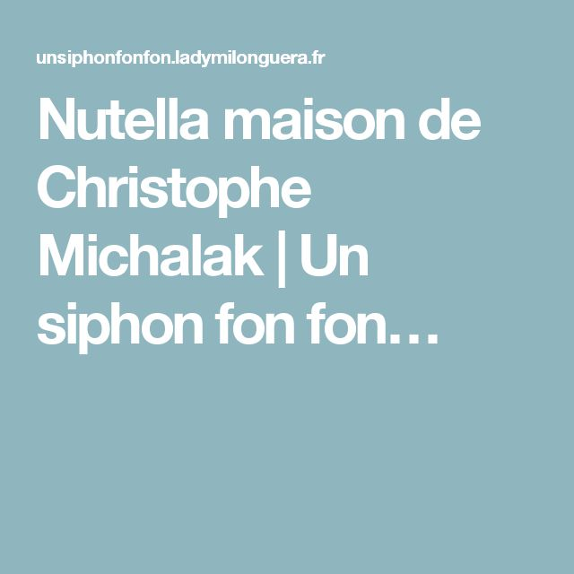 Nutella maison de Christophe Michalak   Un siphon fon fon…