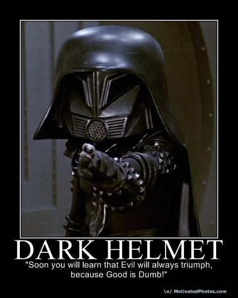"Dark Helmet: ""Soon you will learn that evil will always triumph because good is dumb!""  - Spaceballs (1987)"