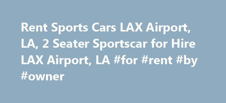 Rent Sports Cars LAX Airport, LA, 2 Seater Sportscar for Hire LAX Airport, LA #for #rent #by #owner http://renta.remmont.com/rent-sports-cars-lax-airport-la-2-seater-sportscar-for-hire-lax-airport-la-for-rent-by-owner/  #sports car rental # LAX Airport, LA sports car Rental. Rent Luxury Cars In Any Location Across U.S.A. Exotic & Classic Rentals – Hire Exclusive Sport Models in the LAX Airport, LA, California Sport Car Rentals in California – Top Search Results Refine Search: For the…