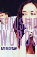 Thousand Words / by Jennifer Brown. Summary:  Talked into sending a nude picture of herself to her boyfriend while she was drunk, Ashleigh became the center of a sexting scandal and is now in court-ordered community service, where she finds an unlikely ally, Mack.ISBN 9780316209724