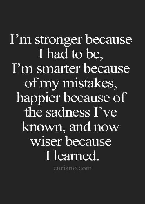 I'm stronger, smarter, happier, and wiser.