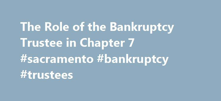 The Role of the Bankruptcy Trustee in Chapter 7 #sacramento #bankruptcy #trustees http://las-vegas.remmont.com/the-role-of-the-bankruptcy-trustee-in-chapter-7-sacramento-bankruptcy-trustees/  # The Role of the Bankruptcy Trustee in Chapter 7 When a Chapter 7 bankruptcy is filed, an impartial bankruptcy trustee is appointed to oversee and administer the case. The Chapter 7 bankruptcy trustee has many responsibilities that come with this appointment. Here are the main duties of the bankruptcy…