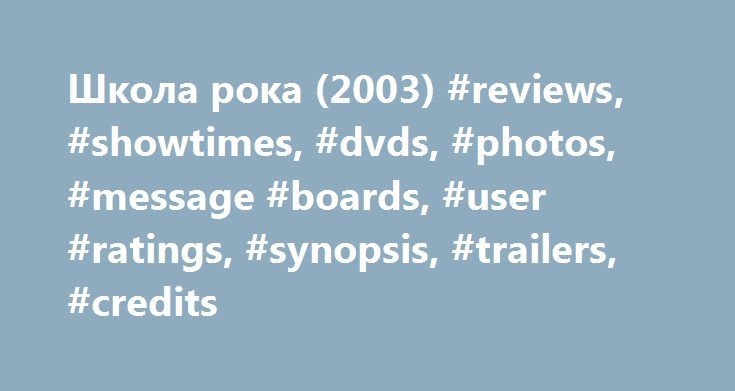 Школа рока (2003) #reviews, #showtimes, #dvds, #photos, #message #boards, #user #ratings, #synopsis, #trailers, #credits http://indianapolis.remmont.com/%d1%88%d0%ba%d0%be%d0%bb%d0%b0-%d1%80%d0%be%d0%ba%d0%b0-2003-reviews-showtimes-dvds-photos-message-boards-user-ratings-synopsis-trailers-credits/  # The leading information resource for the entertainment industry Школа рока (2003 ) Storyline Down and out rock star Dewey Finn gets fired from his band, and he faces a mountain of debts and…