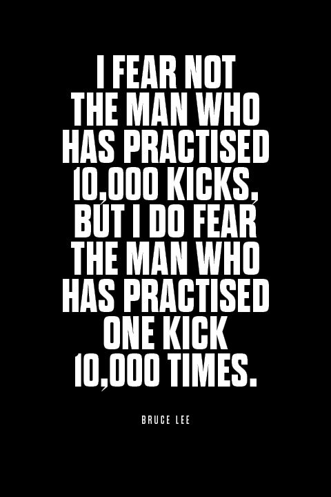 """""""I fear not the man who has practised 10,000 kicks, but I do fear the man who has practised one kick 10,000 times."""" BRUCE LEE"""