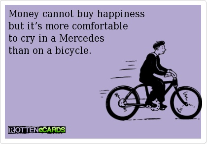 Money cannot buy happiness   but it's more comfortable   to cry in a Mercedes   than on a bicycle.