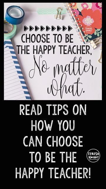 Good tips: Choose to be the happy teacher. Teach yourself, and your students to be positive.