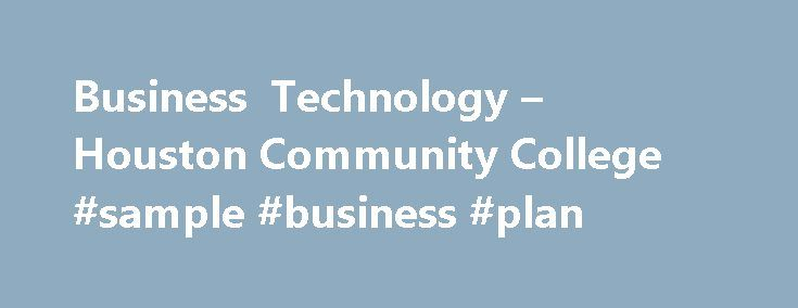 Business Technology – Houston Community College #sample #business #plan http://business.remmont.com/business-technology-houston-community-college-sample-business-plan/  #business technology # Business Technology Program Information General Requirements The Business Technology curricula are designed to provide students an opportunity to develop the knowledge, skills, and abilities required for assuming administrative assistant and other office positions in today s competitive workplace. The…