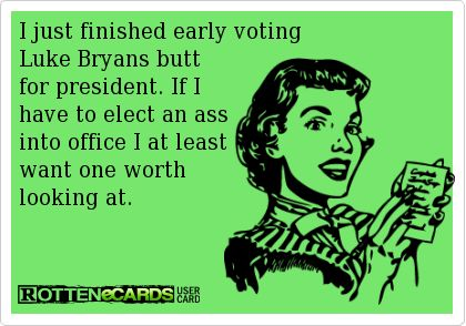 I+just+finished+early+voting  Luke+Bryans+butt  for+president.+If+I  have+to+elect+an+ass  into+office+I+at+least  want+one+worth  looking+at.