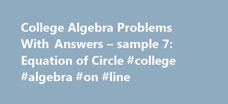 College Algebra Problems With Answers – sample 7: Equation of Circle #college #algebra #on #line http://italy.nef2.com/college-algebra-problems-with-answers-sample-7-equation-of-circle-college-algebra-on-line/  # College Algebra Problems With Answers sample 7. Equation of Circle A set of college algebra problems on the equation of circles are presented. The solutions are at the bottom of the page. Helpful tutorials on circles is included in this site. Find the equation of a circle whose…