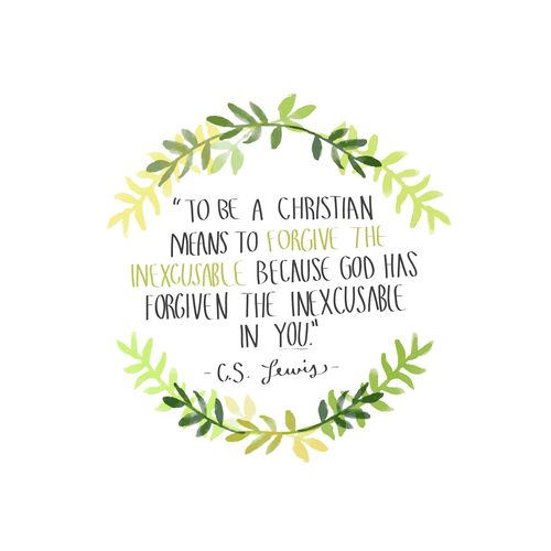 """To be a Christian means to forgive the inexcusable because God has forgiven the inexcusable in you"" --C.S Lewis"