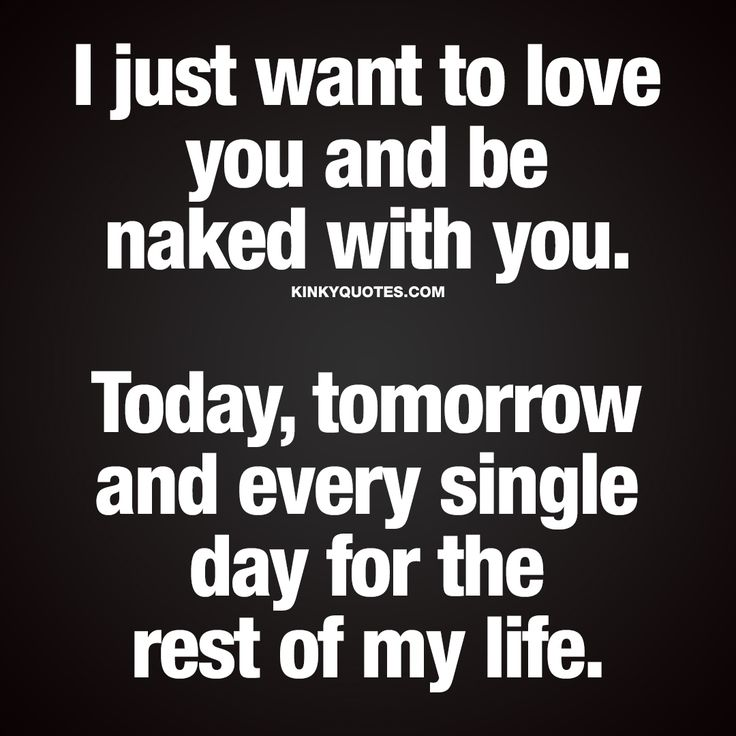 I just want to love you and be naked with you.
