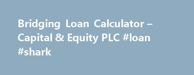 Bridging Loan Calculator – Capital & Equity PLC #loan #shark http://loans.nef2.com/2017/04/28/bridging-loan-calculator-capital-equity-plc-loan-shark/  #bridging loan calculator # Bridging Finance offers different interest rates and rate calculations, as well as different levels of fees. Please get in touch to discuss your exact requirments and to receive a Decision In Principle. The figures produced by…  Read more