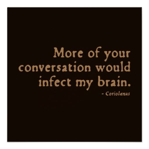 More of your conversation would infect my brain. | Shakespeare