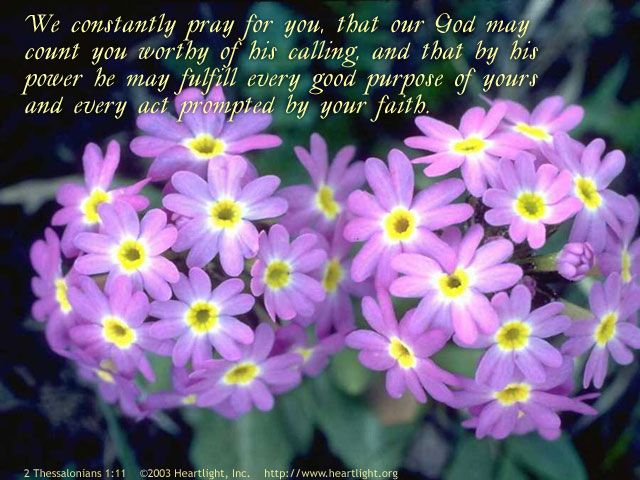 Inspirational illustration of 2 Thessalonians 1:11 -- With this in mind, we constantly pray for you, that our God may count you worthy of his calling, and that by his power he may fulfill every good purpose of yours and every act prompted by your faith.