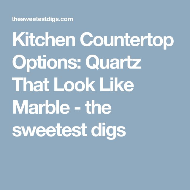 Kitchen Countertop Options: Quartz That Look Like Marble - the sweetest digs
