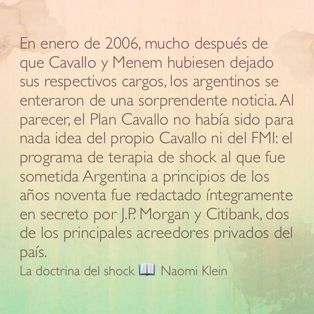 En enero de 2006, mucho después de que Cavallo y Menem hubiesen dejado sus respectivos cargos, los argentinos se enteraron de una sorprendente noticia. Al parecer, el Plan Cavallo no había sido para nada idea del propio Cavallo ni del FMI: el programa de terapia de shock al que fue sometida Argentina a principios de los años noventa fue redactado íntegramente en secreto por J.P. Morgan y Citibank, dos de los principales acreedores privados del país. La doctrina del shock 📖 Naomi Klein