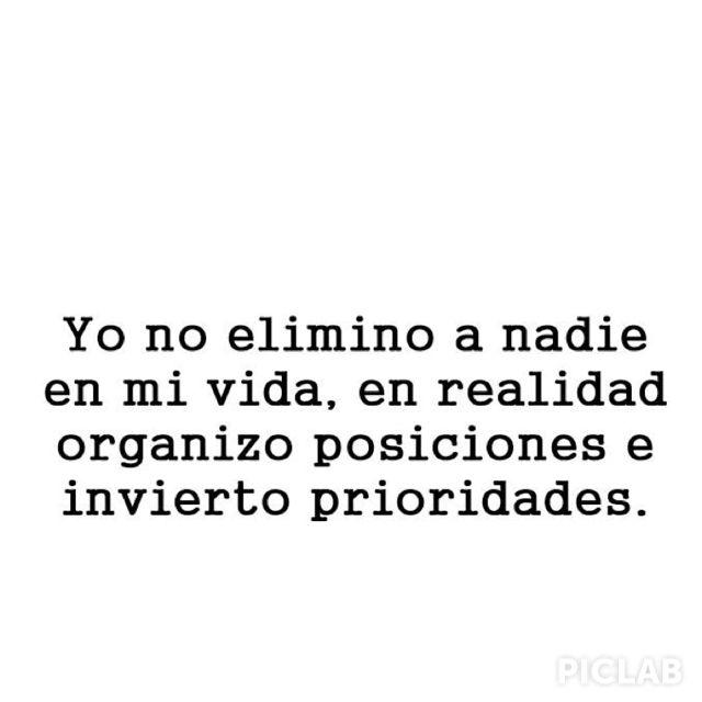 Yo no elimino a nadie en mi vida, en realidad organizo posiciones e invierto prioridades. #frases